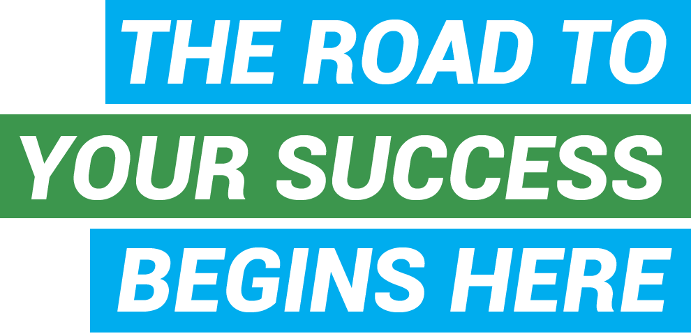 THE ROAD TO YOUR SUCCESS BEGINS HERE